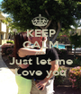 KEEP CALM AND Just let me Love you - Personalised Poster A1 size