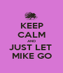 KEEP CALM AND JUST LET  MIKE GO - Personalised Poster A1 size