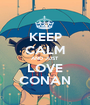 KEEP CALM AND JUST LOVE CONAN - Personalised Poster A1 size