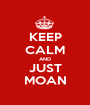 KEEP CALM AND JUST MOAN - Personalised Poster A1 size