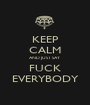 KEEP CALM AND JUST SAY FUCK EVERYBODY - Personalised Poster A1 size