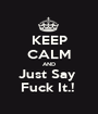 KEEP CALM AND Just Say  Fuck It.!  - Personalised Poster A1 size
