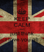 KEEP CALM AND just think i love you all - Personalised Poster A1 size