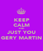 KEEP CALM AND JUST YOU GERY MARTIN - Personalised Poster A1 size