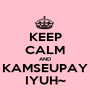 KEEP CALM AND KAMSEUPAY IYUH~ - Personalised Poster A1 size