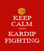 KEEP CALM AND KARDIP FIGHTING - Personalised Poster A1 size