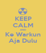 KEEP CALM AND Ke Warkun Aja Dulu - Personalised Poster A1 size
