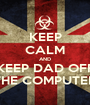 KEEP CALM AND KEEP DAD OFF THE COMPUTER - Personalised Poster A1 size