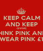 KEEP CALM AND KEEP GIVING THINK PINK AND  WEAR PINK £1 - Personalised Poster A1 size