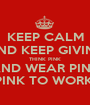 KEEP CALM AND KEEP GIVING THINK PINK AND WEAR PINK WEAR PINK TO WORK FOR £1 - Personalised Poster A1 size