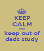 KEEP CALM AND keep out of dads study - Personalised Poster A1 size