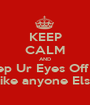 KEEP CALM AND Keep Ur Eyes Off Me My Bf Dun Like anyone Else Watch me - Personalised Poster A1 size