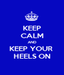 KEEP CALM AND KEEP YOUR  HEELS ON - Personalised Poster A1 size