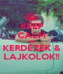 KEEP CALM AND KERDEZEK & LAJKOLOK!! - Personalised Poster A1 size