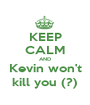 KEEP CALM AND Kevin won't kill you (?) - Personalised Poster A1 size