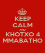 KEEP CALM AND KHOTXO 4 MMABATHO - Personalised Poster A1 size