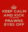 KEEP CALM AND KICK  A FUCKING PRAWNS EYES OFF - Personalised Poster A1 size