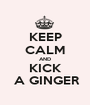 KEEP CALM AND   KICK    A GINGER - Personalised Poster A1 size