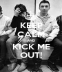 KEEP CALM AND KICK ME OUT! - Personalised Poster A1 size