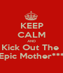 KEEP CALM AND Kick Out The  Epic Mother*** - Personalised Poster A1 size