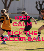 KEEP CALM AND KICK THE SOCCER BALL - Personalised Poster A1 size