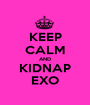 KEEP CALM AND KIDNAP EXO - Personalised Poster A1 size