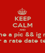 KEEP CALM AND Kik me a pic && ig name For a rate date text  - Personalised Poster A1 size