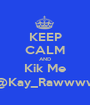 KEEP CALM AND Kik Me @Kay_Rawwww - Personalised Poster A1 size