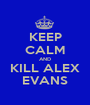 KEEP CALM AND KILL ALEX EVANS - Personalised Poster A1 size