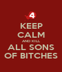 KEEP CALM AND KILL ALL SONS OF BITCHES - Personalised Poster A1 size