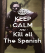 KEEP CALM AND Kill all The Spanish - Personalised Poster A1 size