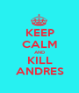 KEEP CALM AND KILL ANDRES - Personalised Poster A1 size
