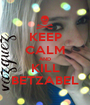 KEEP CALM AND KILL BETZABEL - Personalised Poster A1 size