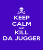 KEEP CALM AND KILL DA JUGGER - Personalised Poster A1 size