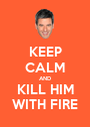 KEEP CALM AND KILL HIM WITH FIRE - Personalised Poster A1 size