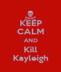 KEEP CALM AND Kill Kayleigh - Personalised Poster A1 size
