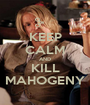 KEEP CALM AND KILL MAHOGENY - Personalised Poster A1 size