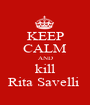 KEEP CALM AND kill Rita Savelli  - Personalised Poster A1 size