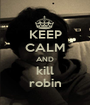 KEEP CALM AND kill robin - Personalised Poster A1 size