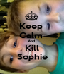 Keep  Calm  And  Kill Sophie - Personalised Poster A1 size