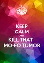 KEEP CALM AND KILL THAT  MO-FO TUMOR - Personalised Poster A1 size