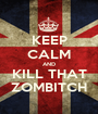 KEEP CALM AND KILL THAT ZOMBITCH - Personalised Poster A1 size