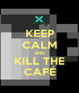 KEEP CALM AND KILL THE CAFÉ - Personalised Poster A1 size
