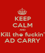 KEEP CALM AND Kill the fuckin' AD CARRY - Personalised Poster A1 size