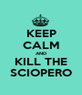 KEEP CALM AND KILL THE SCIOPERO - Personalised Poster A1 size