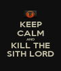 KEEP CALM AND KILL THE SITH LORD - Personalised Poster A1 size