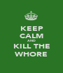 KEEP CALM AND KILL THE WHORE - Personalised Poster A1 size
