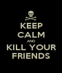 KEEP CALM AND KILL YOUR FRIENDS - Personalised Poster A1 size