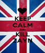 KEEP CALM AND KILL ZAYN - Personalised Poster A1 size