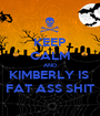 KEEP CALM AND KIMBERLY IS  FAT ASS SHIT - Personalised Poster A1 size